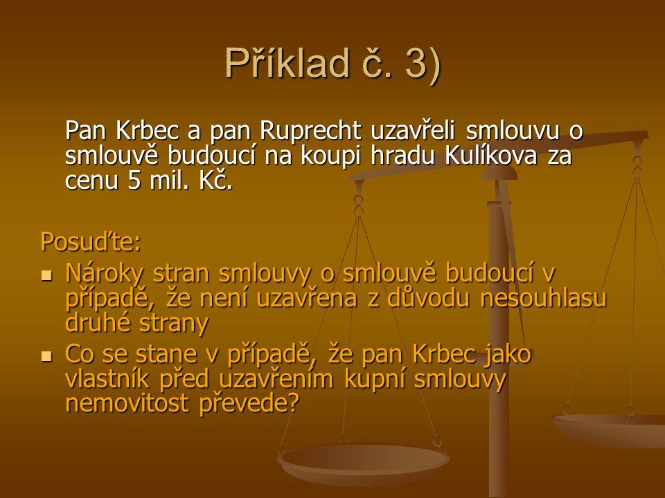 Příklad č. 3) Pan Krbec a pan Ruprecht uzavřeli smlouvu o smlouvě budoucí na koupi hradu Kulíkova za cenu 5 mil. Kč. Posuďte: Nároky stran smlouvy o s