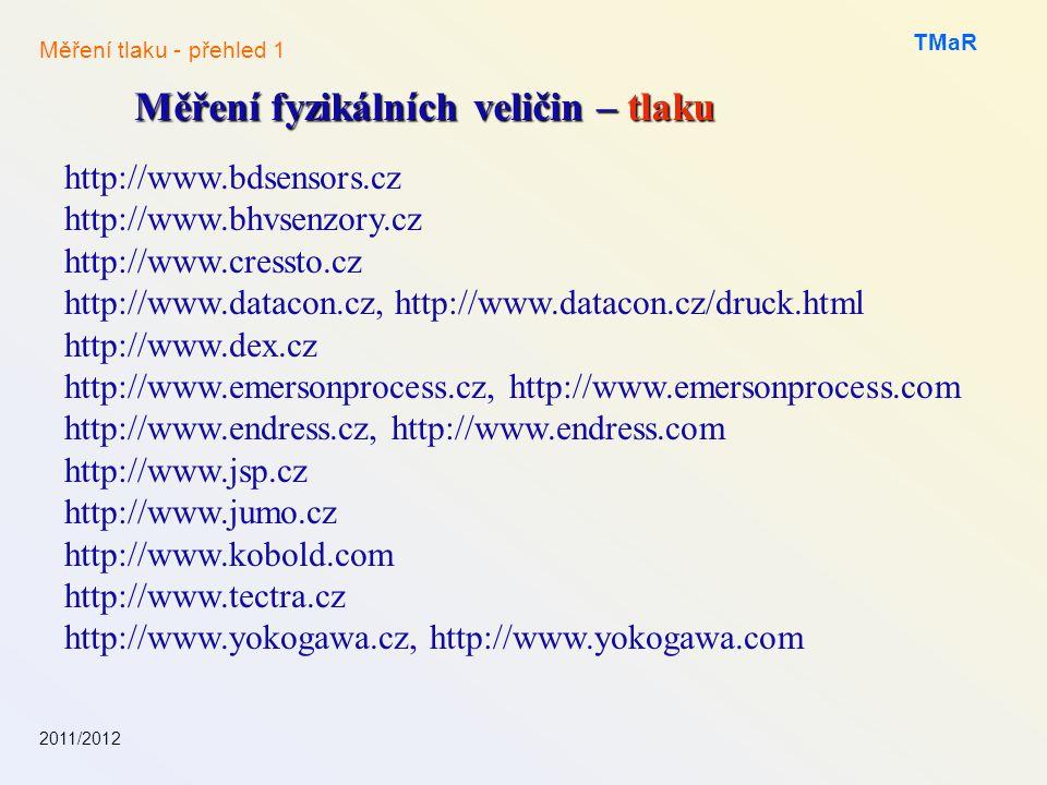 2011/2012 TMaR Měření fyzikálních veličin – tlaku Měření tlaku - přehled 1 http://www.bdsensors.cz http://www.bhvsenzory.cz http://www.cressto.cz http://www.datacon.cz, http://www.datacon.cz/druck.html http://www.dex.cz http://www.emersonprocess.cz, http://www.emersonprocess.com http://www.endress.cz, http://www.endress.com http://www.jsp.cz http://www.jumo.cz http://www.kobold.com http://www.tectra.cz http://www.yokogawa.cz, http://www.yokogawa.com