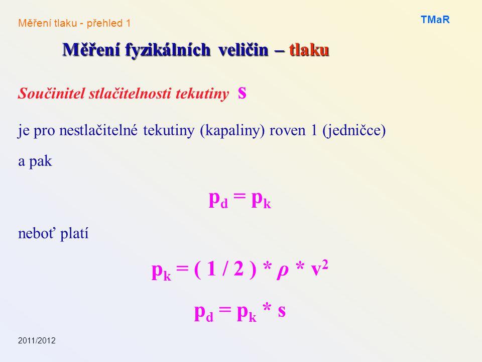 Součinitel stlačitelnosti tekutiny s je pro nestlačitelné tekutiny (kapaliny) roven 1 (jedničce) a pak p d = p k neboť platí p k = ( 1 / 2 ) * ρ * v 2 p d = p k * s 2011/2012 TMaR Měření fyzikálních veličin – tlaku Měření tlaku - přehled 1