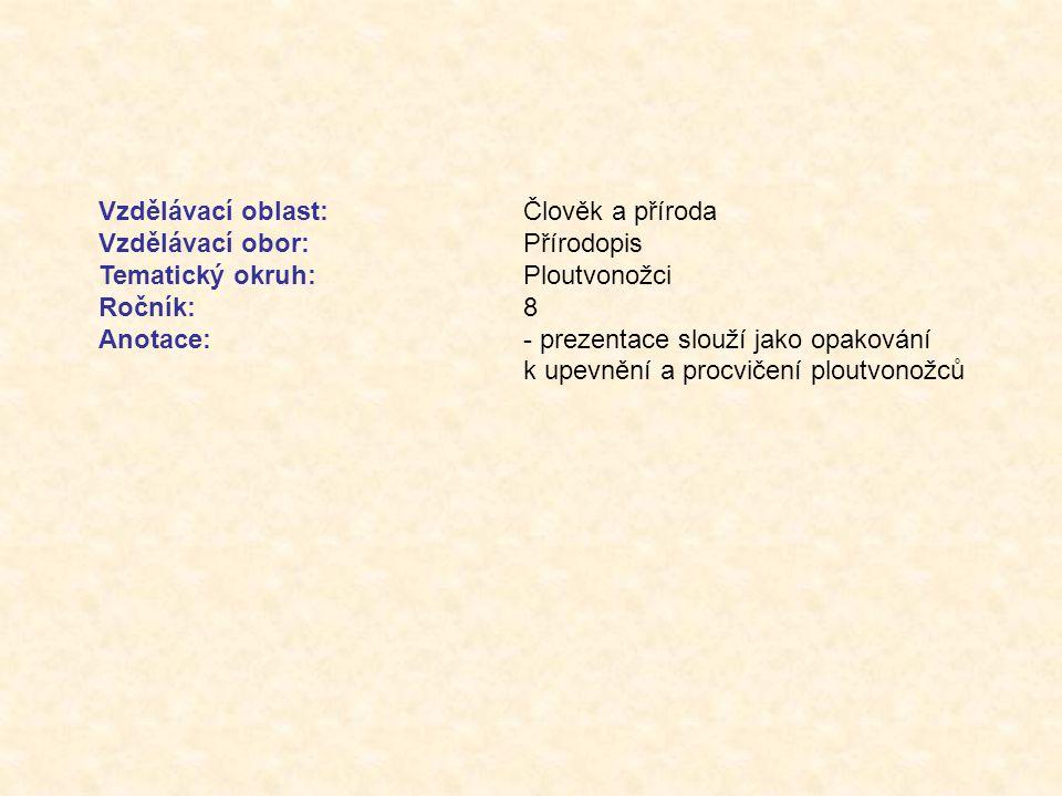 Vzdělávací oblast:Člověk a příroda Vzdělávací obor:Přírodopis Tematický okruh:Ploutvonožci Ročník:8 Anotace:- prezentace slouží jako opakování k upevnění a procvičení ploutvonožců