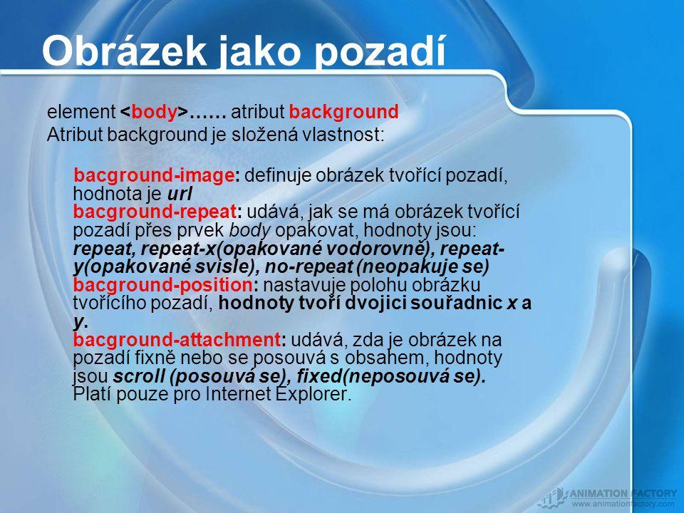 Obrázek jako pozadí element …… atribut background Atribut background je složená vlastnost: bacground-image: definuje obrázek tvořící pozadí, hodnota je url bacground-repeat: udává, jak se má obrázek tvořící pozadí přes prvek body opakovat, hodnoty jsou: repeat, repeat-x(opakované vodorovně), repeat- y(opakované svisle), no-repeat (neopakuje se) bacground-position: nastavuje polohu obrázku tvořícího pozadí, hodnoty tvoří dvojici souřadnic x a y.