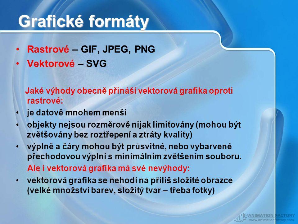 Grafické formáty Rastrové – GIF, JPEG, PNG Vektorové – SVG Jaké výhody obecně přináší vektorová grafika oproti rastrové: je datově mnohem menší objekty nejsou rozměrově nijak limitovány (mohou být zvětšovány bez roztřepení a ztráty kvality) výplně a čáry mohou být průsvitné, nebo vybarvené přechodovou výplní s minimálním zvětšením souboru.