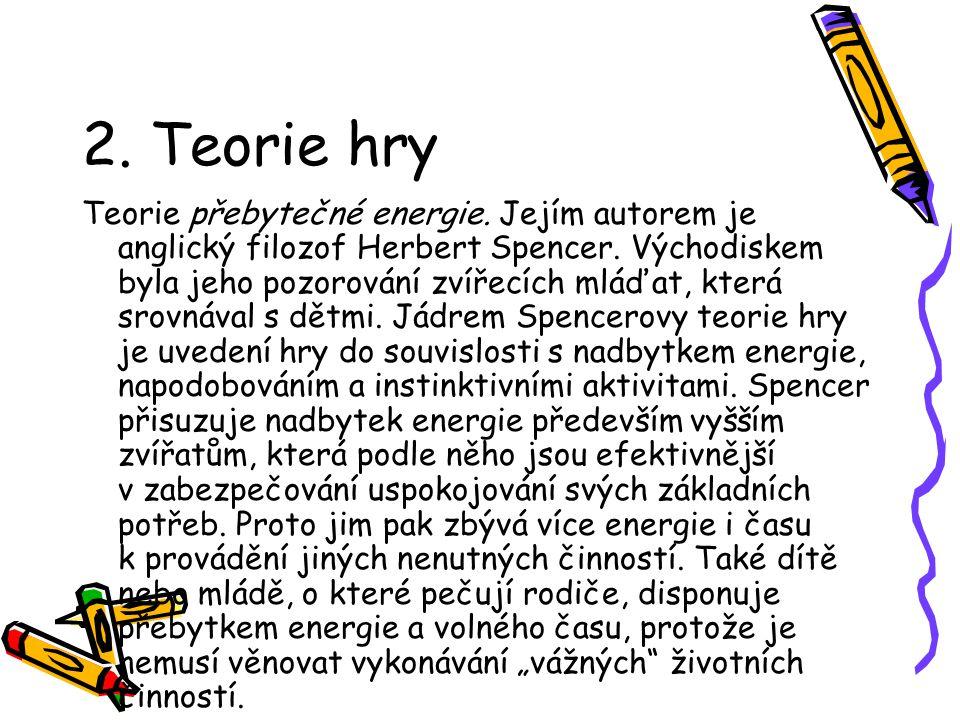 2. Teorie hry Teorie přebytečné energie. Jejím autorem je anglický filozof Herbert Spencer. Východiskem byla jeho pozorování zvířecích mláďat, která s