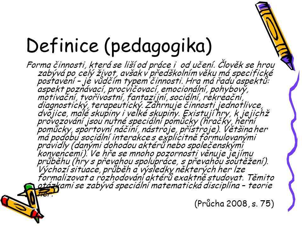 Definice (pedagogika) Forma činnosti, která se liší od práce i od učení. Člověk se hrou zabývá po celý život, avšak v předškolním věku má specifické p