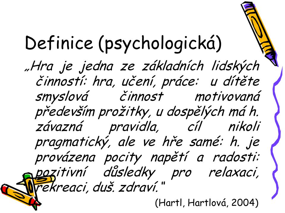 """Definice (psychologická) """"Hra je jedna ze základních lidských činností: hra, učení, práce: u dítěte smyslová činnost motivovaná především prožitky, u"""