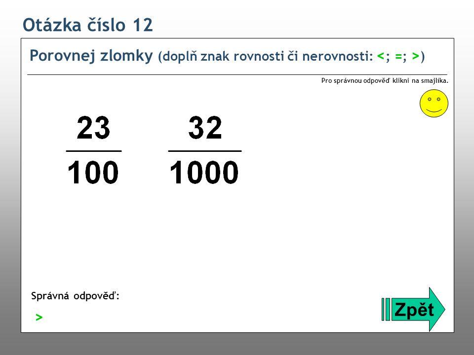 Otázka číslo 12 Porovnej zlomky (doplň znak rovnosti či nerovnosti: ) Zpět Správná odpověď: Pro správnou odpověď klikni na smajlíka. >