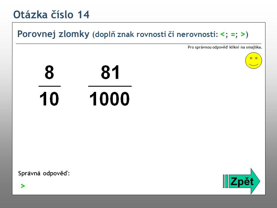 Otázka číslo 14 Porovnej zlomky (doplň znak rovnosti či nerovnosti: ) Zpět Správná odpověď: Pro správnou odpověď klikni na smajlíka. >