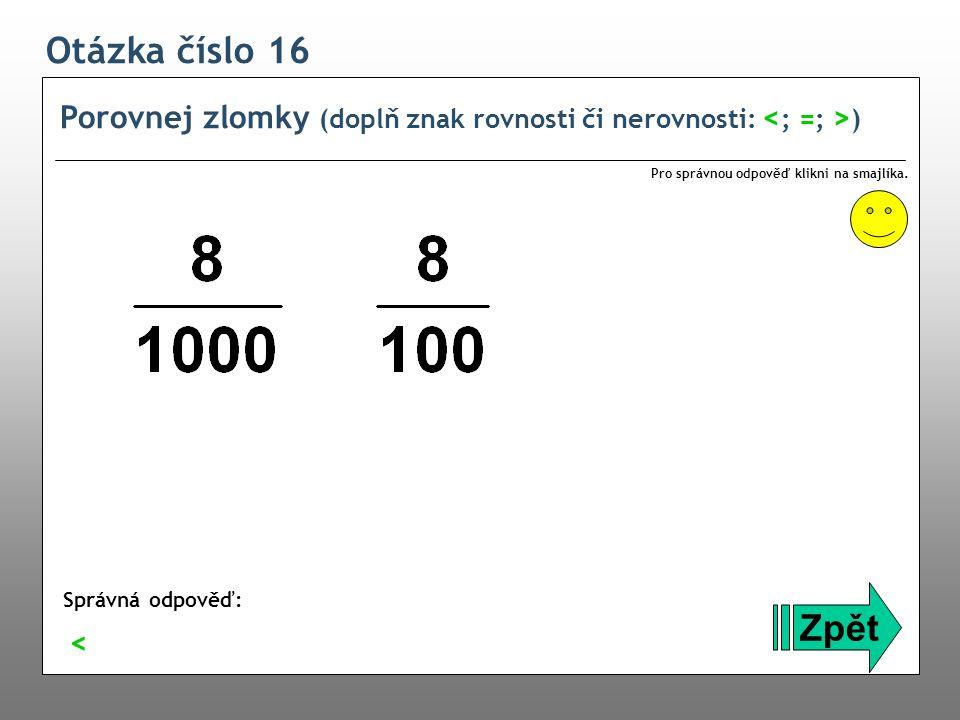 Otázka číslo 16 Porovnej zlomky (doplň znak rovnosti či nerovnosti: ) Zpět Správná odpověď: Pro správnou odpověď klikni na smajlíka. <