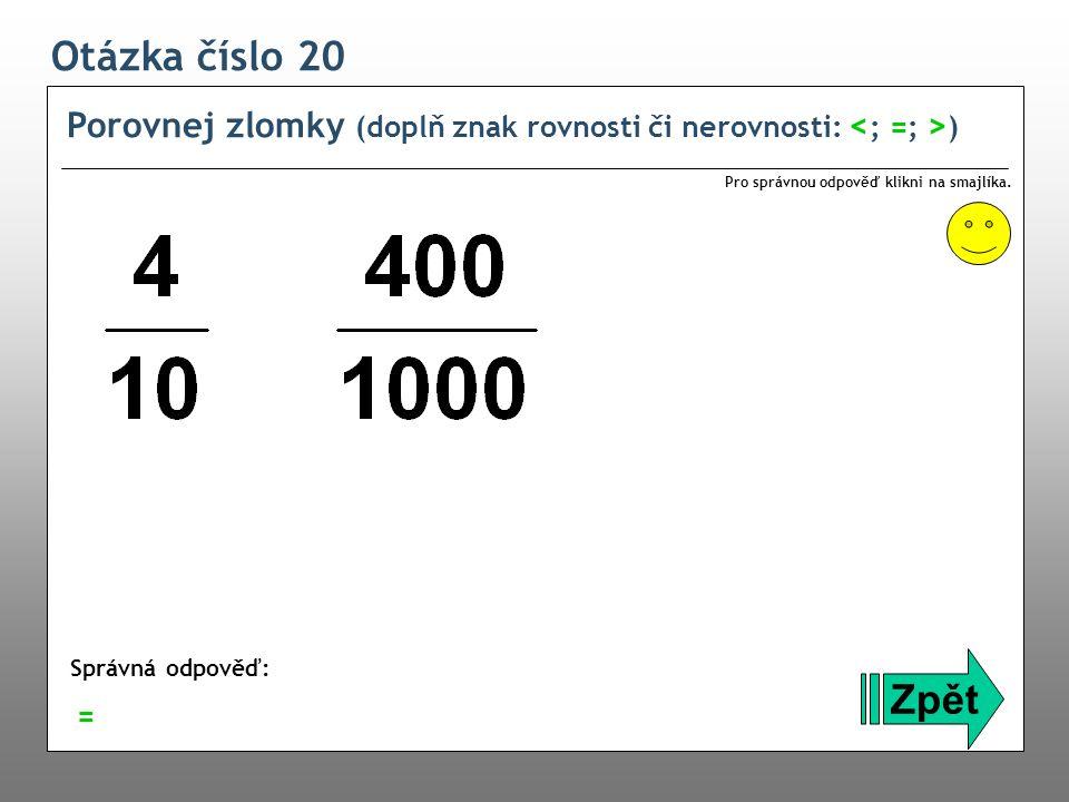 Otázka číslo 20 Porovnej zlomky (doplň znak rovnosti či nerovnosti: ) Zpět Správná odpověď: Pro správnou odpověď klikni na smajlíka. =
