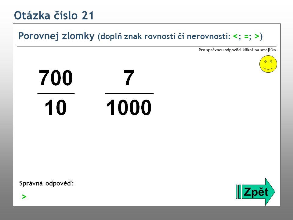 Otázka číslo 21 Porovnej zlomky (doplň znak rovnosti či nerovnosti: ) Zpět Správná odpověď: Pro správnou odpověď klikni na smajlíka. >