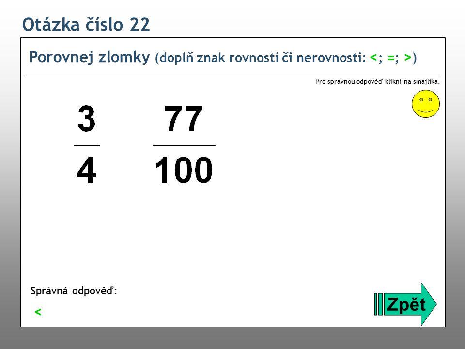 Otázka číslo 22 Porovnej zlomky (doplň znak rovnosti či nerovnosti: ) Zpět Správná odpověď: Pro správnou odpověď klikni na smajlíka. <