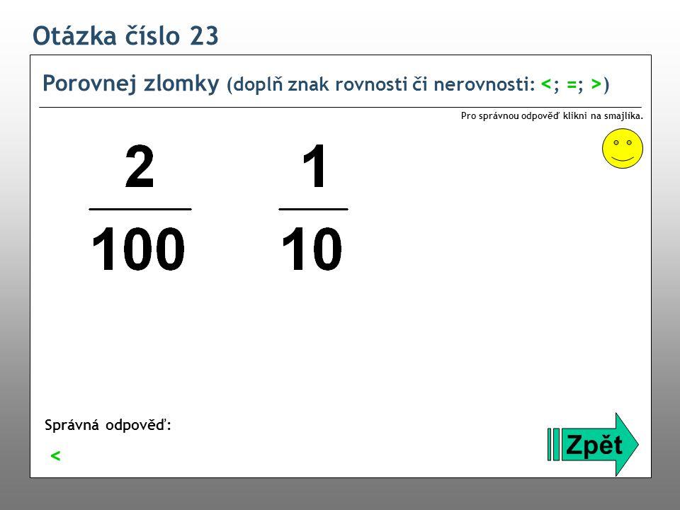 Otázka číslo 23 Porovnej zlomky (doplň znak rovnosti či nerovnosti: ) Zpět Správná odpověď: Pro správnou odpověď klikni na smajlíka. <