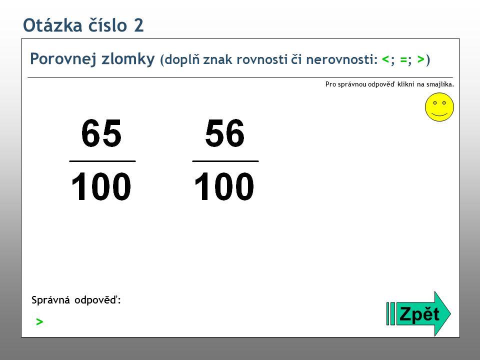 Otázka číslo 2 Porovnej zlomky (doplň znak rovnosti či nerovnosti: ) Zpět Správná odpověď: Pro správnou odpověď klikni na smajlíka. >