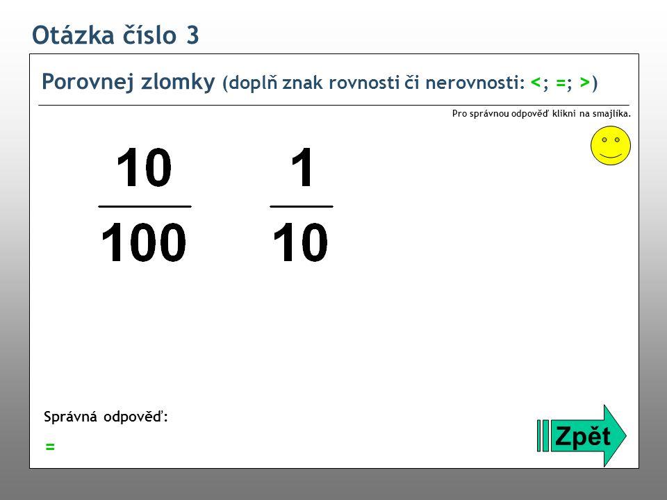 Otázka číslo 3 Porovnej zlomky (doplň znak rovnosti či nerovnosti: ) Zpět Správná odpověď: Pro správnou odpověď klikni na smajlíka. =