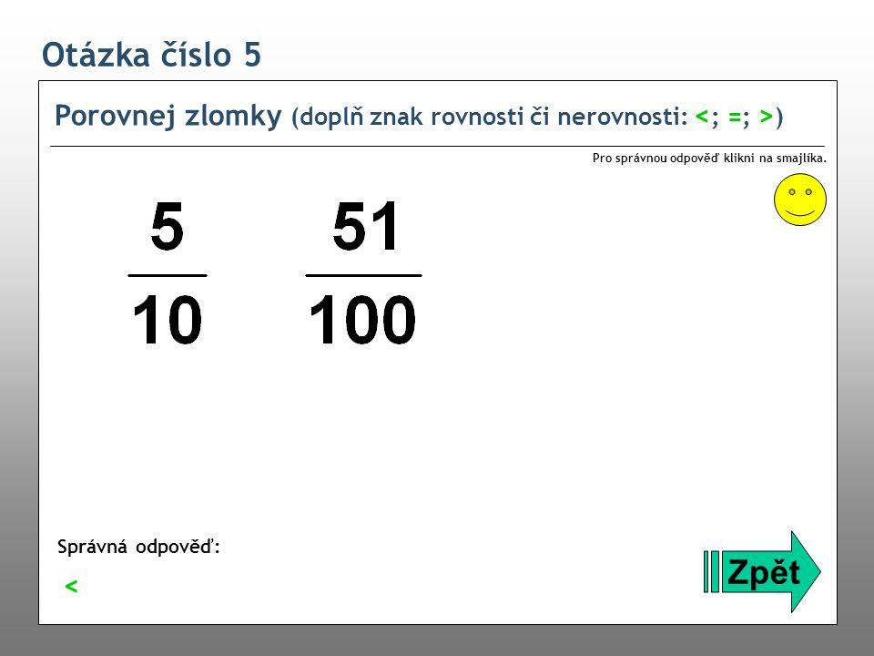 Otázka číslo 5 Porovnej zlomky (doplň znak rovnosti či nerovnosti: ) Zpět Správná odpověď: Pro správnou odpověď klikni na smajlíka. <