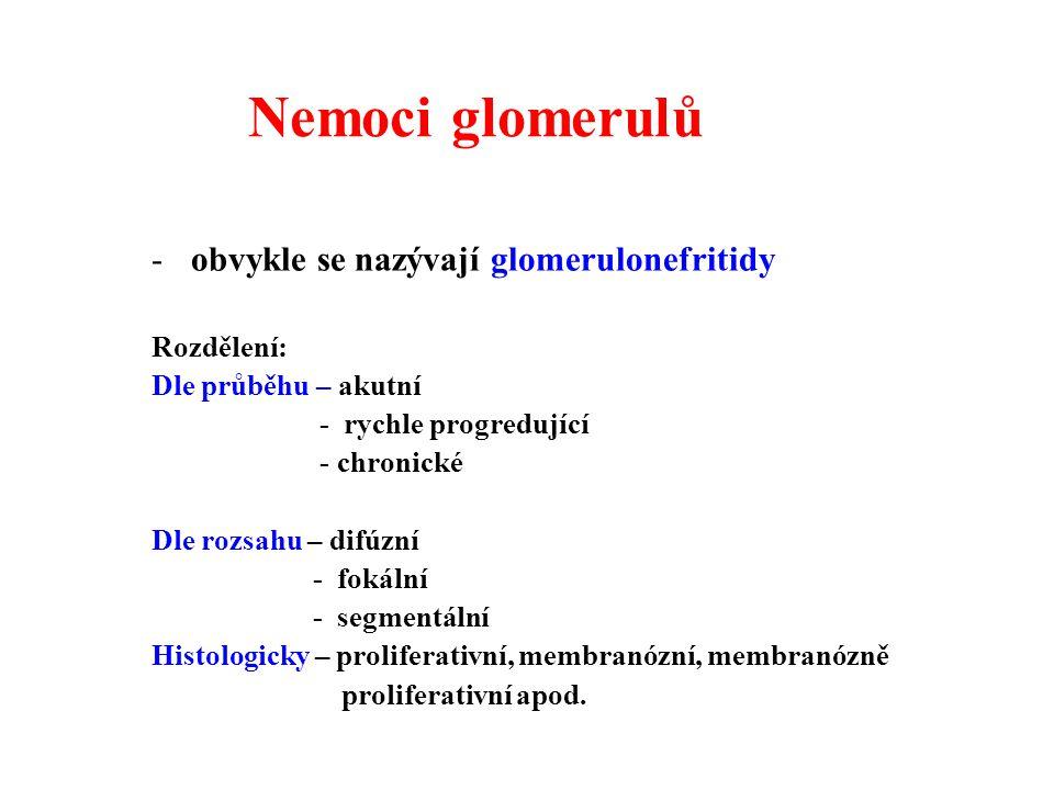 Nemoci glomerulů -obvykle se nazývají glomerulonefritidy Rozdělení: Dle průběhu – akutní - rychle progredující - chronické Dle rozsahu – difúzní - fokální - segmentální Histologicky – proliferativní, membranózní, membranózně proliferativní apod.