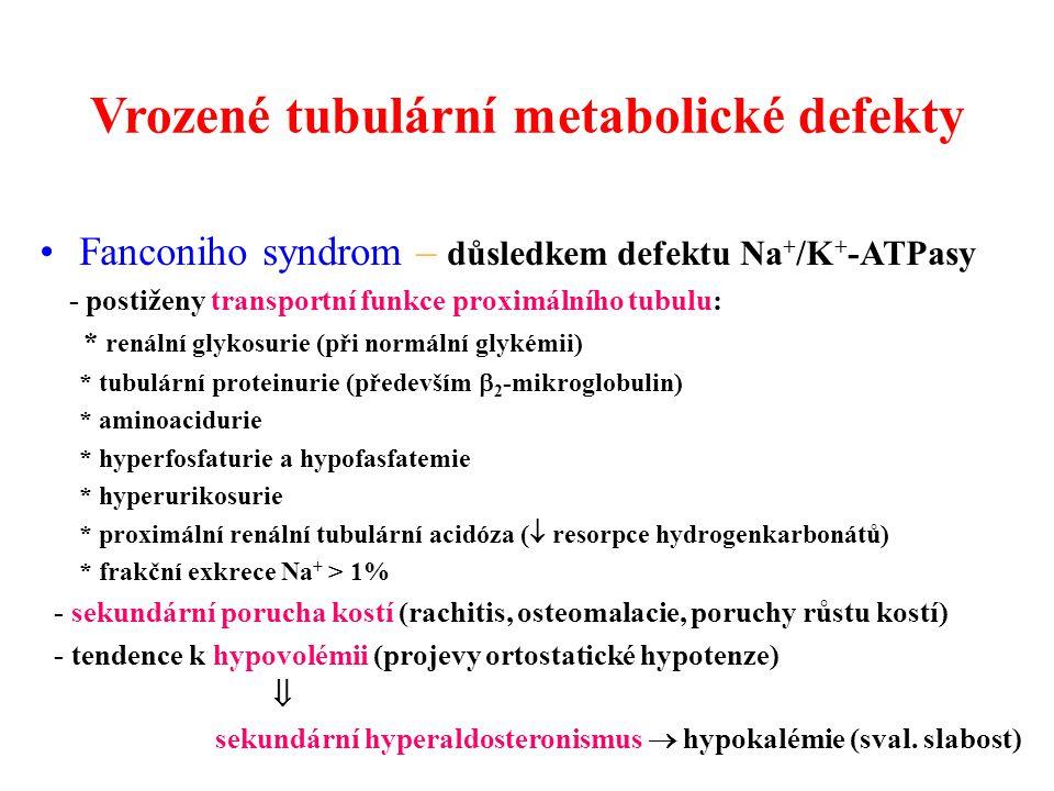 Vrozené tubulární metabolické defekty Fanconiho syndrom – důsledkem defektu Na + /K + -ATPasy - postiženy transportní funkce proximálního tubulu: * renální glykosurie (při normální glykémii) * tubulární proteinurie (především  2 -mikroglobulin) * aminoacidurie * hyperfosfaturie a hypofasfatemie * hyperurikosurie * proximální renální tubulární acidóza (  resorpce hydrogenkarbonátů) * frakční exkrece Na + > 1% - sekundární porucha kostí (rachitis, osteomalacie, poruchy růstu kostí) - tendence k hypovolémii (projevy ortostatické hypotenze)  sekundární hyperaldosteronismus  hypokalémie (sval.