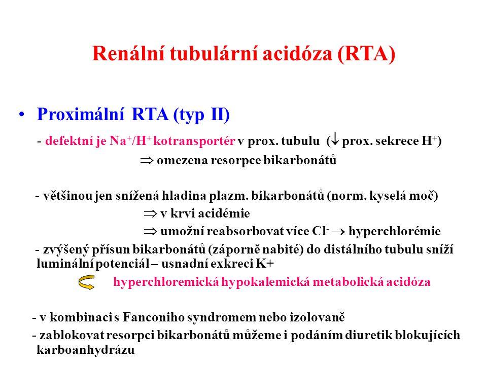 Renální tubulární acidóza (RTA) Proximální RTA (typ II) - defektní je Na + /H + kotransportér v prox. tubulu (  prox. sekrece H + )  omezena resorpc