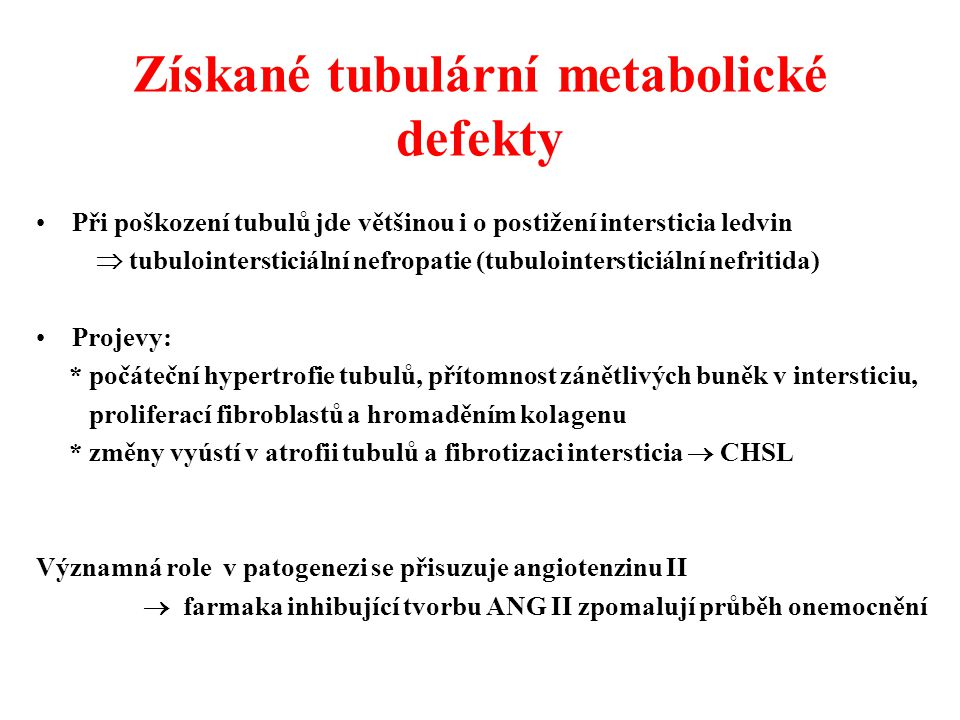 Získané tubulární metabolické defekty Při poškození tubulů jde většinou i o postižení intersticia ledvin  tubulointersticiální nefropatie (tubulointe