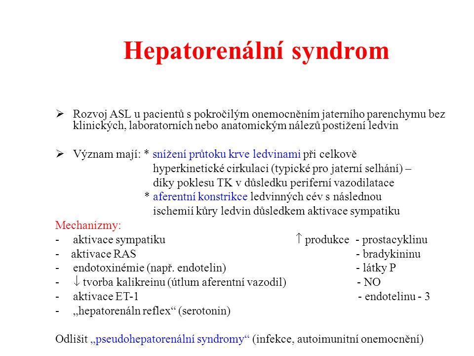 Hepatorenální syndrom  Rozvoj ASL u pacientů s pokročilým onemocněním jaterního parenchymu bez klinických, laboratorních nebo anatomickým nálezů postižení ledvin  Význam mají: * snížení průtoku krve ledvinami při celkově hyperkinetické cirkulaci (typické pro jaterní selhání) – díky poklesu TK v důsledku periferní vazodilatace * aferentní konstrikce ledvinných cév s následnou ischemií kůry ledvin důsledkem aktivace sympatiku Mechanizmy: -aktivace sympatiku  produkce - prostacyklinu - aktivace RAS - bradykininu -endotoxinémie (např.