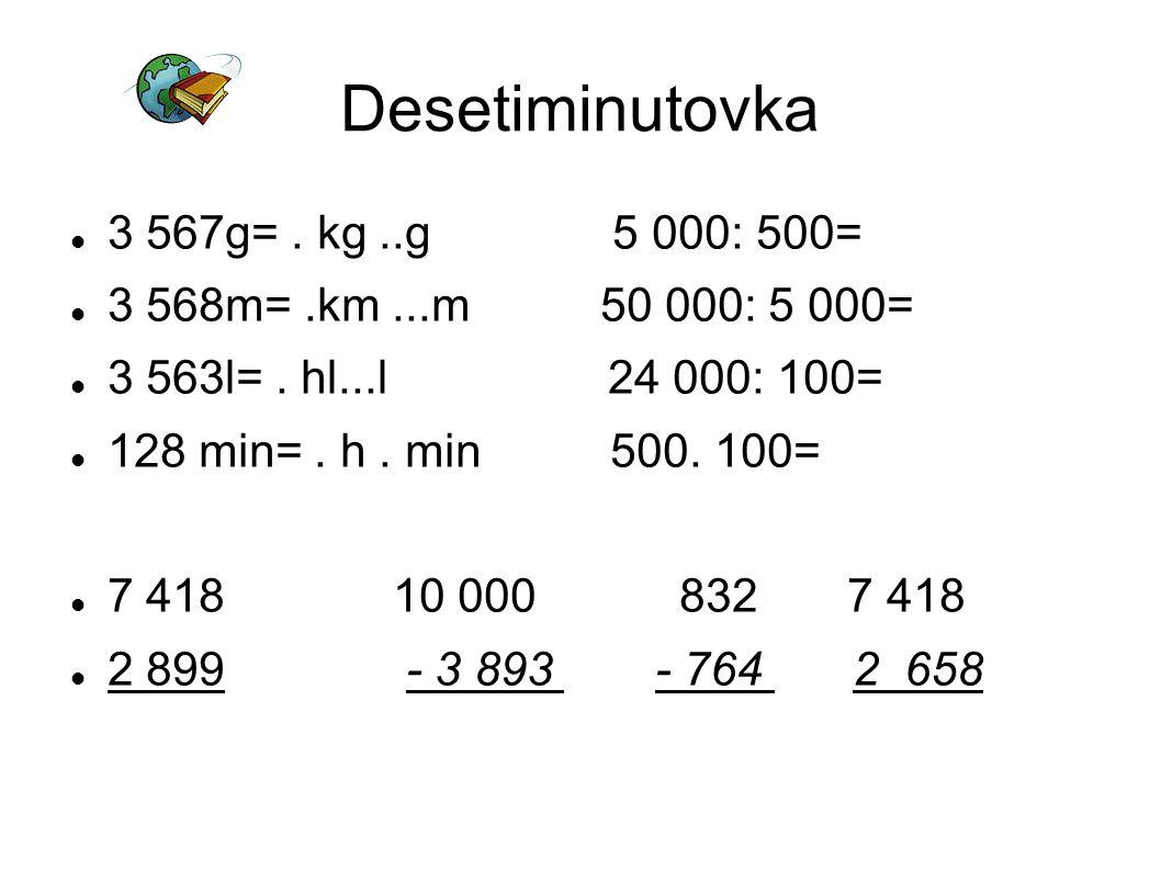 Desetiminutovka 3 567g=. kg..g 5 000: 500= 3 568m=.km...m 50 000: 5 000= 3 563l=. hl...l 24 000: 100= 128 min=. h. min 500. 100= 7 418 10 000 832 7 41