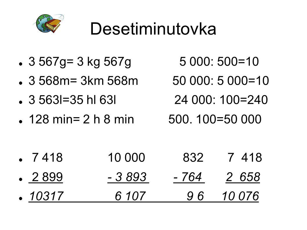 Desetiminutovka 3 567g= 3 kg 567g 5 000: 500=10 3 568m= 3km 568m 50 000: 5 000=10 3 563l=35 hl 63l 24 000: 100=240 128 min= 2 h 8 min 500.