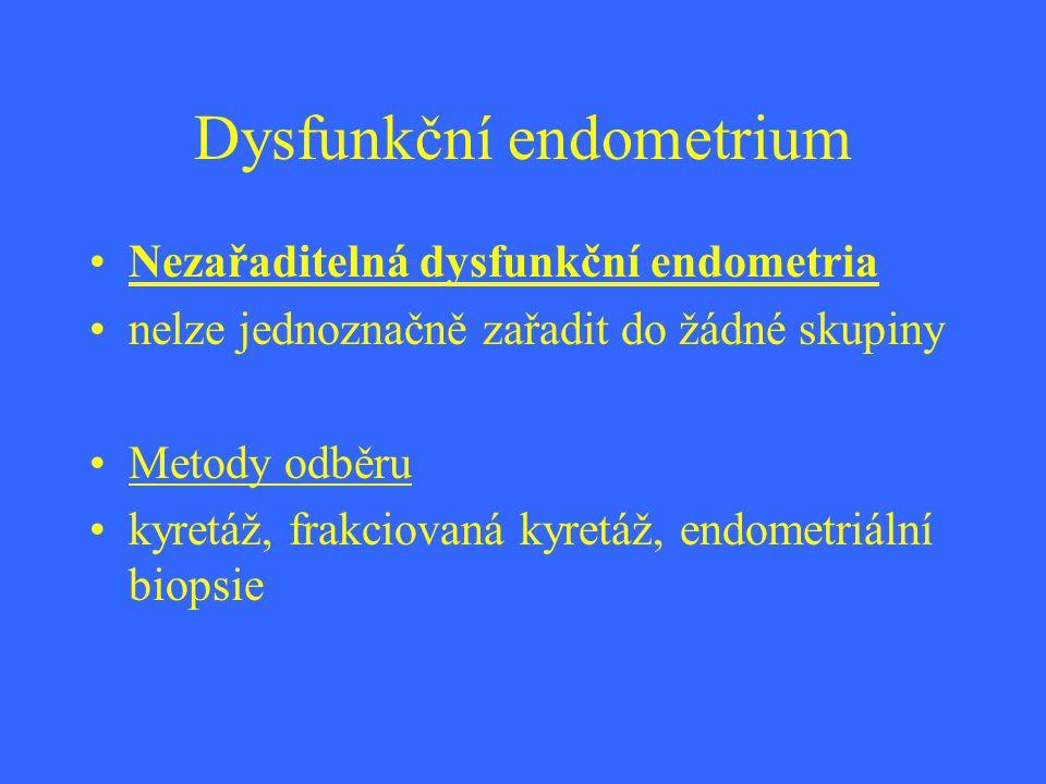 Dysfunkční endometrium Nezařaditelná dysfunkční endometria nelze jednoznačně zařadit do žádné skupiny Metody odběru kyretáž, frakciovaná kyretáž, endo