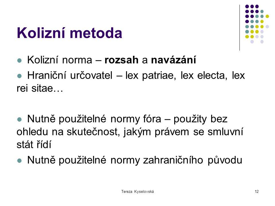 Tereza Kyselovská12 Kolizní metoda Kolizní norma – rozsah a navázání Hraniční určovatel – lex patriae, lex electa, lex rei sitae… Nutně použitelné nor