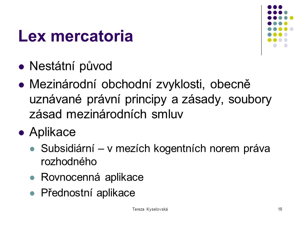 Tereza Kyselovská18 Lex mercatoria Nestátní původ Mezinárodní obchodní zvyklosti, obecně uznávané právní principy a zásady, soubory zásad mezinárodníc
