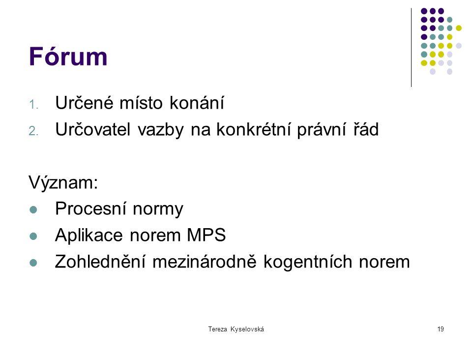 Tereza Kyselovská19 Fórum 1. Určené místo konání 2. Určovatel vazby na konkrétní právní řád Význam: Procesní normy Aplikace norem MPS Zohlednění mezin