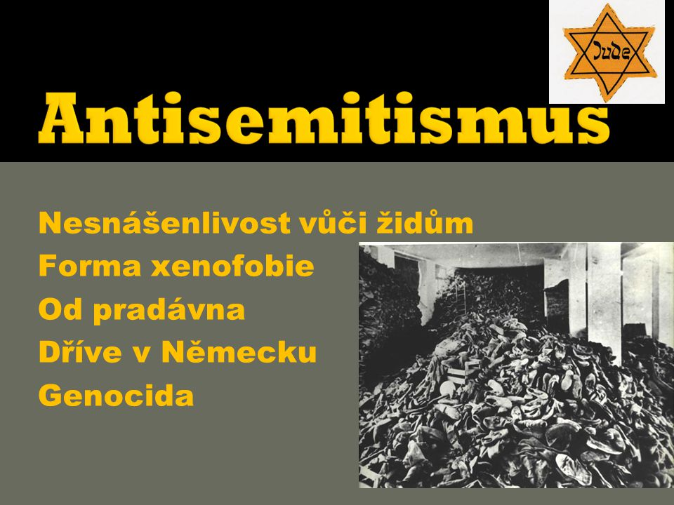  Nesnášenlivost vůči židům  Forma xenofobie  Od pradávna  Dříve v Německu  Genocida