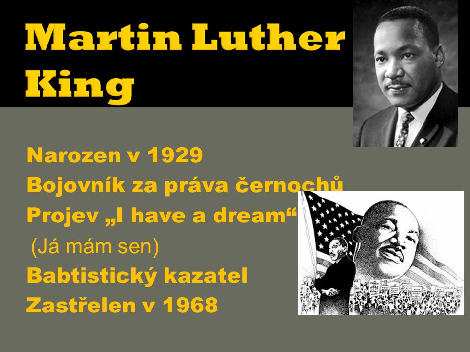 """ Narozen v 1929  Bojovník za práva černochů  Projev """"I have a dream (Já mám sen)  Babtistický kazatel  Zastřelen v 1968"""