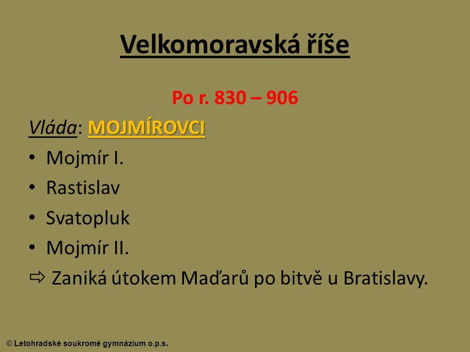 © Letohradské soukromé gymnázium o.p.s. Velkomoravská říše Po r. 830 – 906 MOJMÍROVCI Vláda: MOJMÍROVCI Mojmír I. Rastislav Svatopluk Mojmír II.  Zan