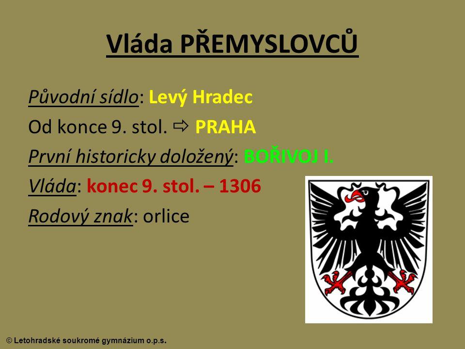 © Letohradské soukromé gymnázium o.p.s. Vláda PŘEMYSLOVCŮ Původní sídlo: Levý Hradec Od konce 9. stol.  PRAHA První historicky doložený: BOŘIVOJ I. V