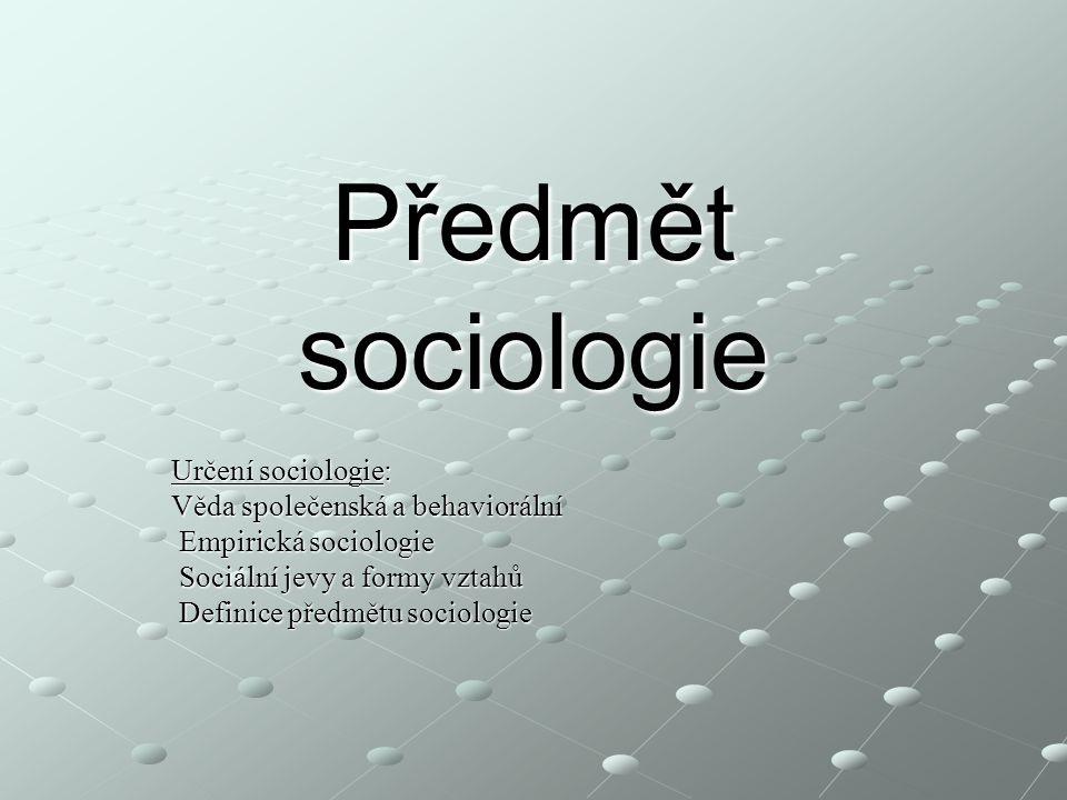 Předmět sociologie Určení sociologie: Věda společenská a behaviorální Empirická sociologie Empirická sociologie Sociální jevy a formy vztahů Sociální jevy a formy vztahů Definice předmětu sociologie Definice předmětu sociologie