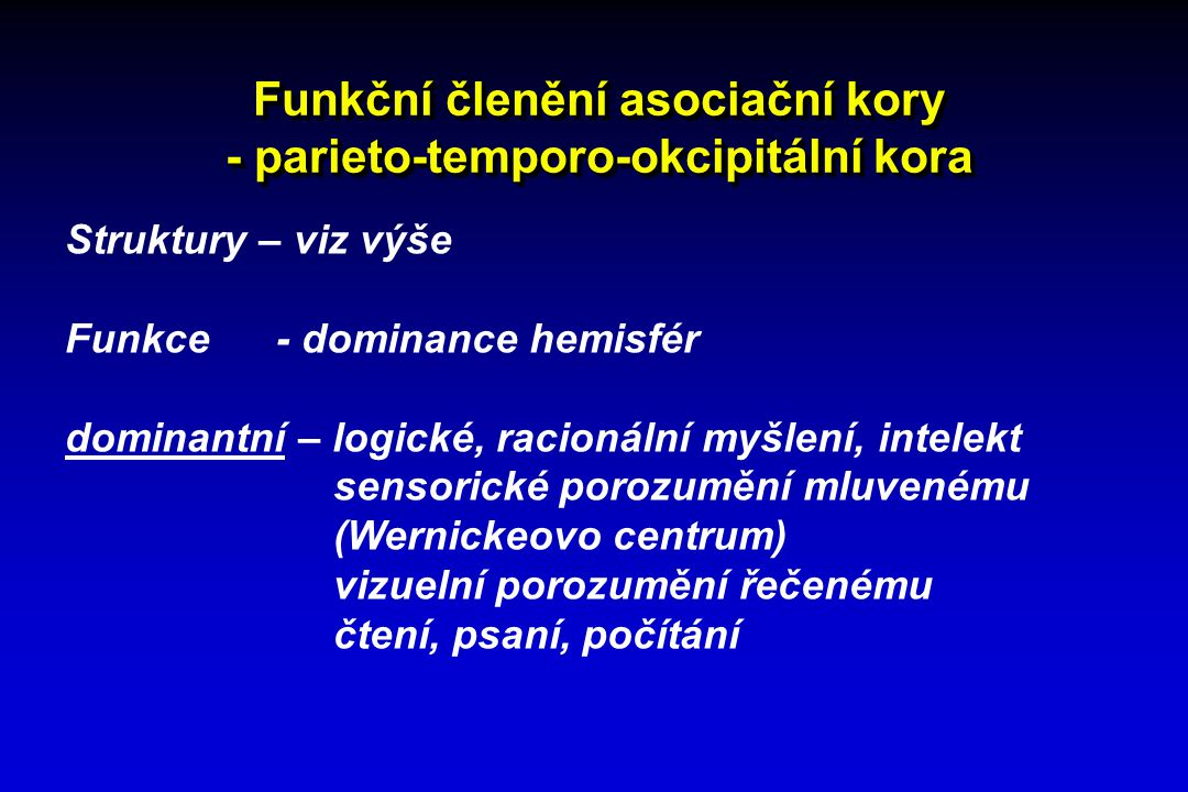 Funkční členění asociační kory - parieto-temporo-okcipitální kora Struktury – viz výše Funkce - dominance hemisfér nedominantní – prostorové a konstruktivní myšlení orientace v prostoru neverbální komunikace emoce