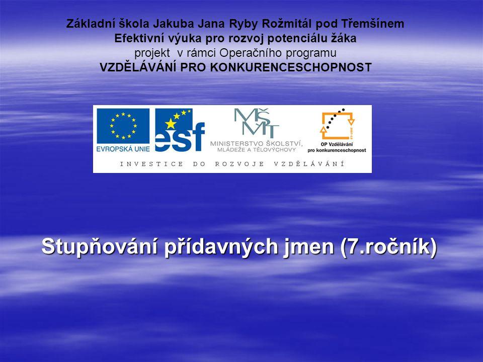 Stupňování přídavných jmen (7.ročník) Základní škola Jakuba Jana Ryby Rožmitál pod Třemšínem Efektivní výuka pro rozvoj potenciálu žáka projekt v rámc