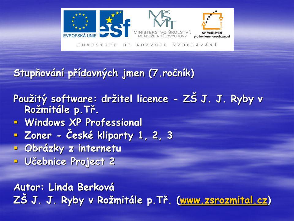 Stupňování přídavných jmen (7.ročník) Použitý software: držitel licence - ZŠ J. J. Ryby v Rožmitále p.Tř.  Windows XP Professional  Zoner - České kl