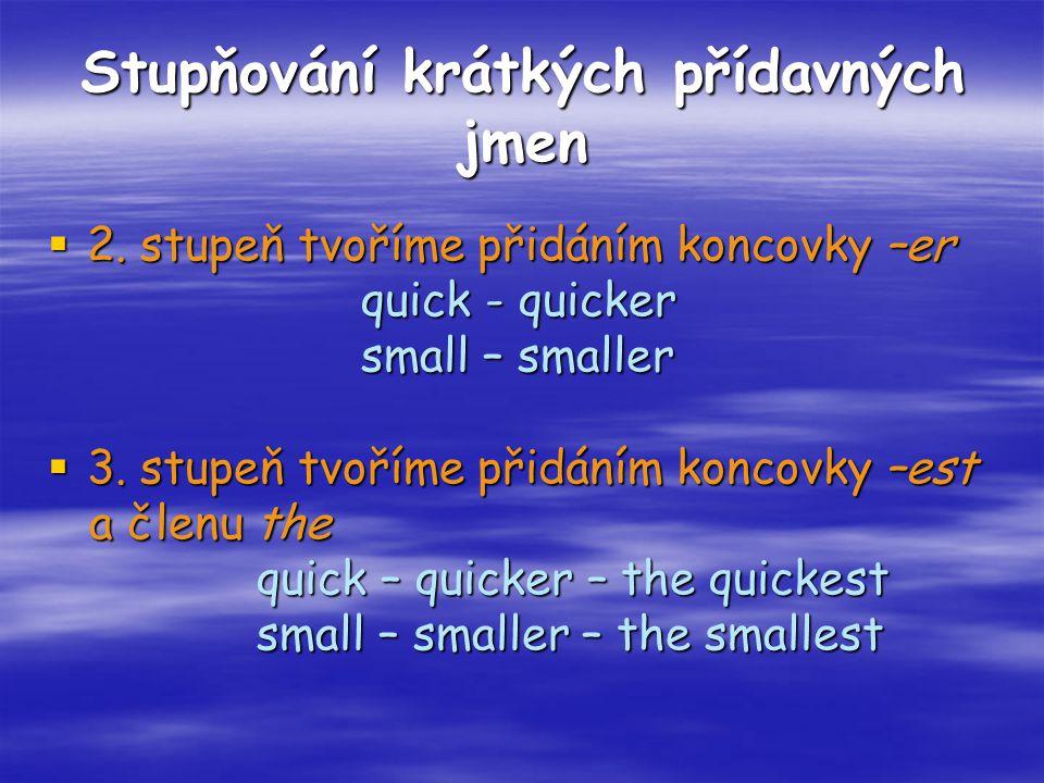 Stupňování krátkých přídavných jmen  2. stupeň tvoříme přidáním koncovky –er quick - quicker quick - quicker small – smaller small – smaller  3. stu
