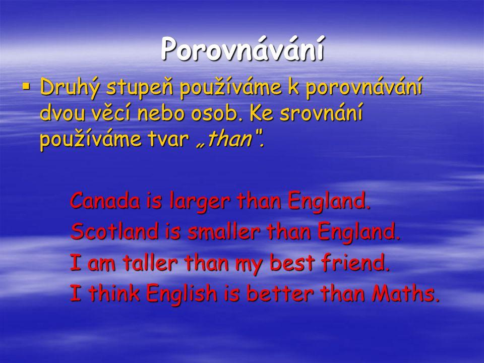 """Porovnávání  Druhý stupeň používáme k porovnávání dvou věcí nebo osob. Ke srovnání používáme tvar """"than"""". Canada is larger than England. Scotland is"""