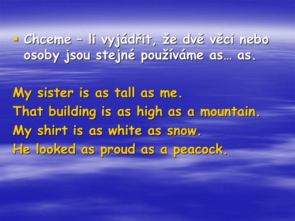  Chceme – li vyjádřit, že dvě věci nebo osoby jsou stejné používáme as… as. My sister is as tall as me. That building is as high as a mountain. My sh
