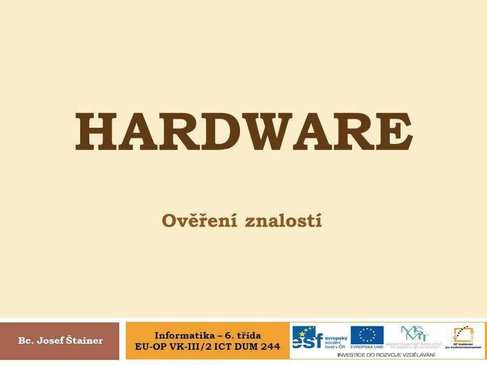 HARDWARE Ověření znalostí Bc. Josef Štainer Informatika – 6. třída EU-OP VK-III/2 ICT DUM 244