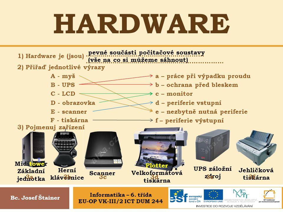 HARDWARE 1) Hardware je (jsou) Bc. Josef Štainer 2) Přiřaď jednotlivé výrazy A - myš d – periferie vstupní B - UPS a – práce při výpadku proudu C - LC