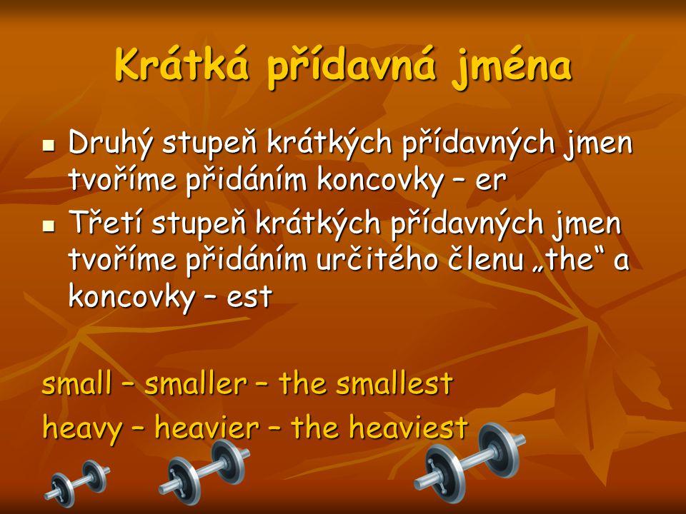 """Krátká přídavná jména Druhý stupeň krátkých přídavných jmen tvoříme přidáním koncovky – er Druhý stupeň krátkých přídavných jmen tvoříme přidáním koncovky – er Třetí stupeň krátkých přídavných jmen tvoříme přidáním určitého členu """"the a koncovky – est Třetí stupeň krátkých přídavných jmen tvoříme přidáním určitého členu """"the a koncovky – est small – smaller – the smallest heavy – heavier – the heaviest"""