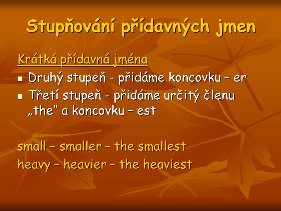 """Stupňování přídavných jmen Krátká přídavná jména Druhý stupeň - přidáme koncovku – er Druhý stupeň - přidáme koncovku – er Třetí stupeň - přidáme určitý členu """"the a koncovku – est Třetí stupeň - přidáme určitý členu """"the a koncovku – est small – smaller – the smallest heavy – heavier – the heaviest"""