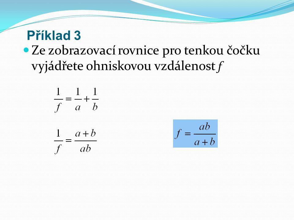 Příklad 3 Ze zobrazovací rovnice pro tenkou čočku vyjádřete ohniskovou vzdálenost f