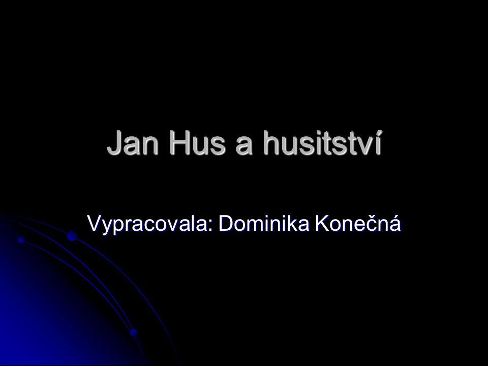 Jan Hus a husitství Vypracovala: Dominika Konečná