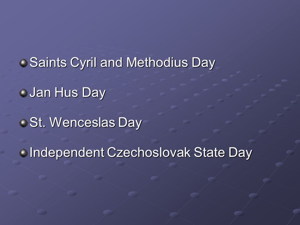 Saints Cyril and Methodius Day Jan Hus Day St. Wenceslas Day Independent Czechoslovak State Day