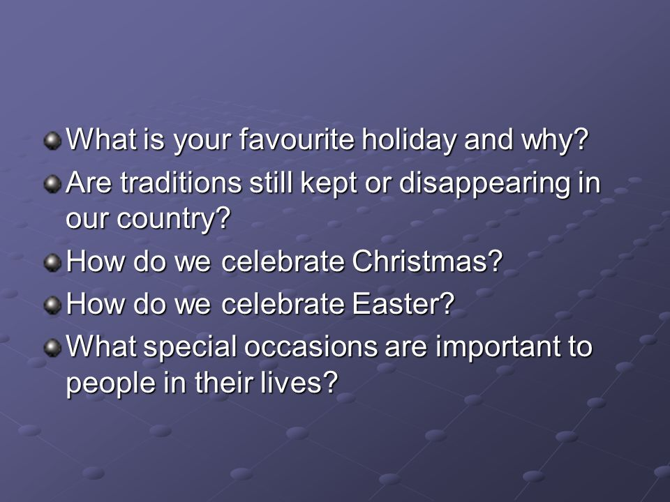 What is your favourite holiday and why. Are traditions still kept or disappearing in our country.