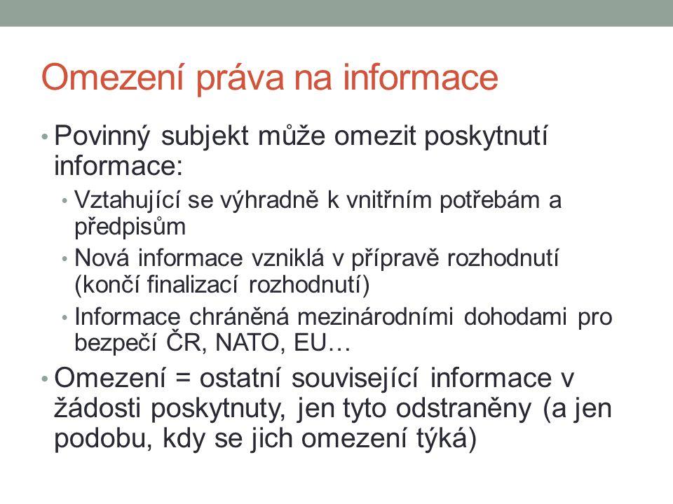 Omezení práva na informace Povinný subjekt může omezit poskytnutí informace: Vztahující se výhradně k vnitřním potřebám a předpisům Nová informace vzniklá v přípravě rozhodnutí (končí finalizací rozhodnutí) Informace chráněná mezinárodními dohodami pro bezpečí ČR, NATO, EU… Omezení = ostatní související informace v žádosti poskytnuty, jen tyto odstraněny (a jen podobu, kdy se jich omezení týká)